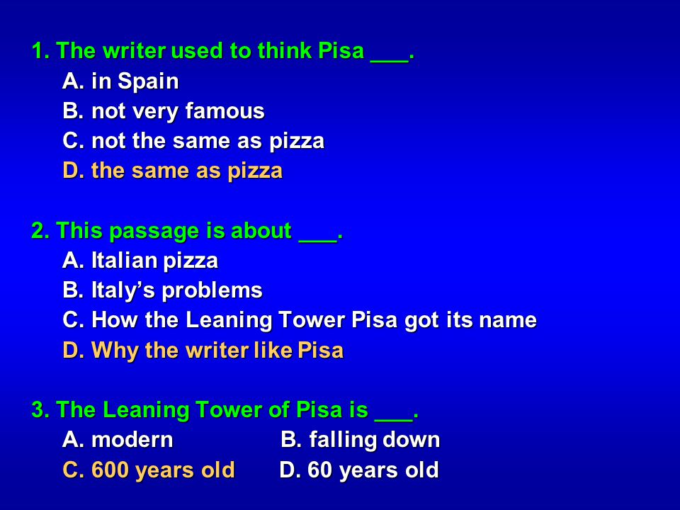 1. The writer used to think Pisa ___. A. in Spain A. in Spain B. not very famous B. not very famous C. not the same as pizza C. not the same as pizza