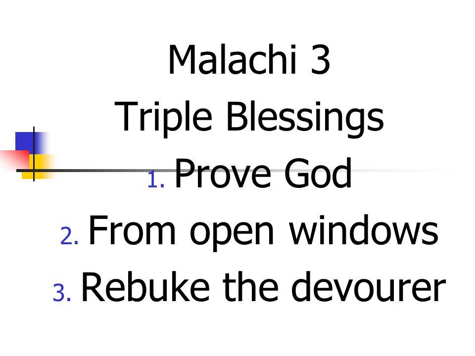 Malachi 3 Triple Blessings 1. Prove God 2. From open windows 3. Rebuke the devourer