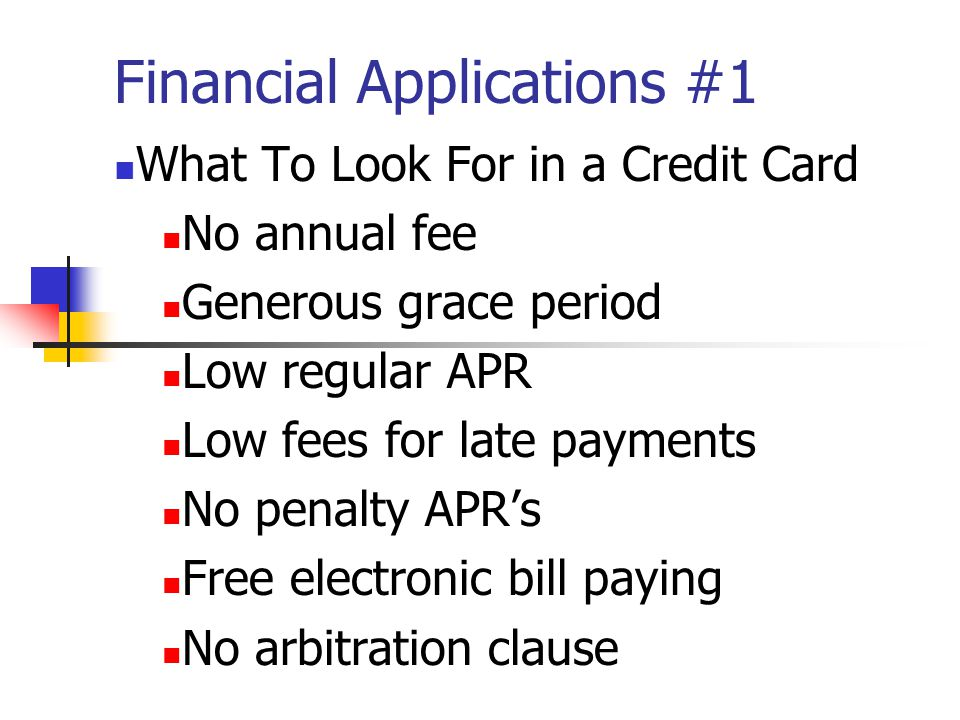 Financial Applications #1 What To Look For in a Credit Card No annual fee Generous grace period Low regular APR Low fees for late payments No penalty APRs Free electronic bill paying No arbitration clause