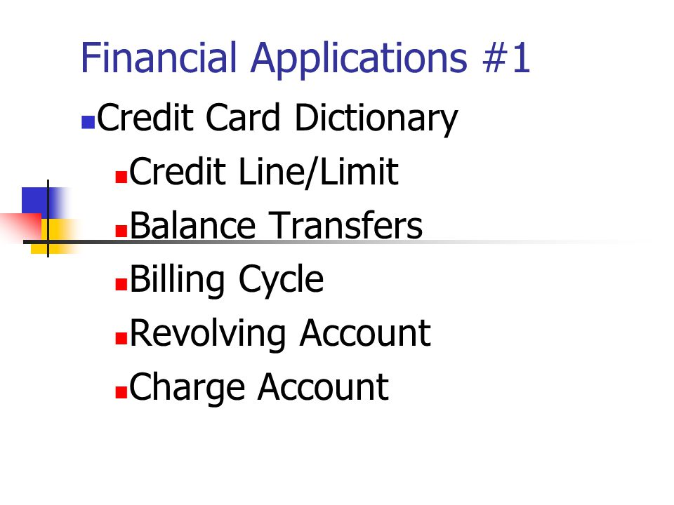 Financial Applications #1 Credit Card Dictionary Credit Line/Limit Balance Transfers Billing Cycle Revolving Account Charge Account