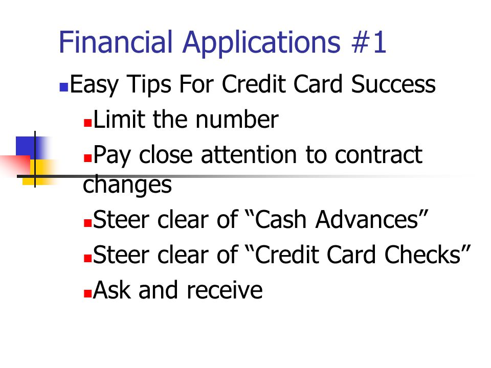 Financial Applications #1 Easy Tips For Credit Card Success Limit the number Pay close attention to contract changes Steer clear of Cash Advances Steer clear of Credit Card Checks Ask and receive