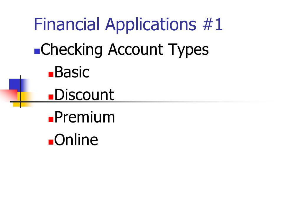 Financial Applications #1 Checking Account Types Basic Discount Premium Online