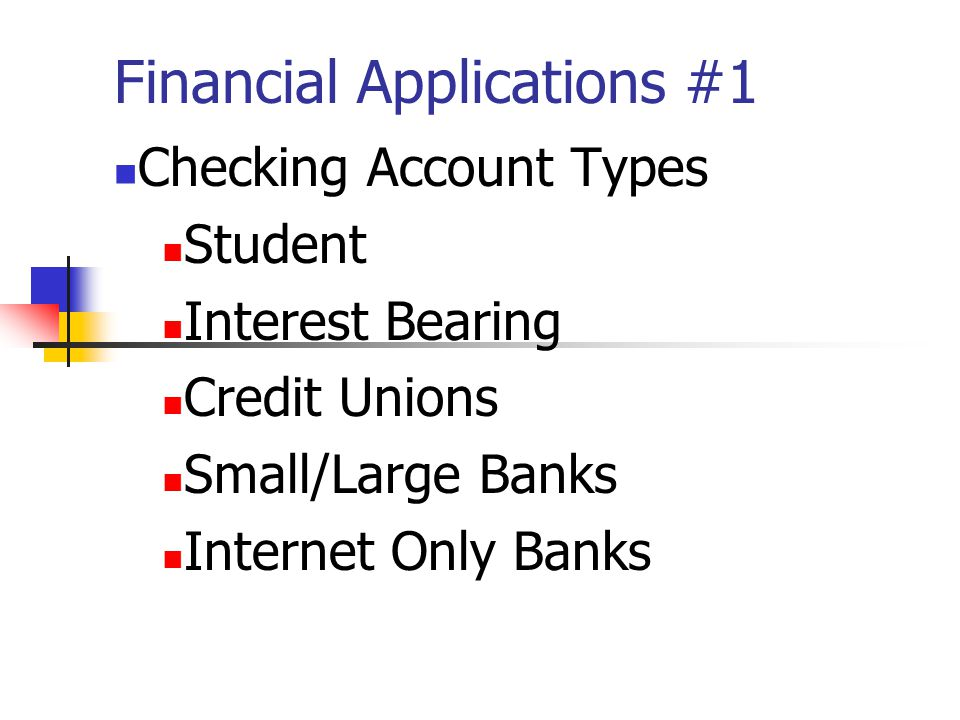 Financial Applications #1 Checking Account Types Student Interest Bearing Credit Unions Small/Large Banks Internet Only Banks