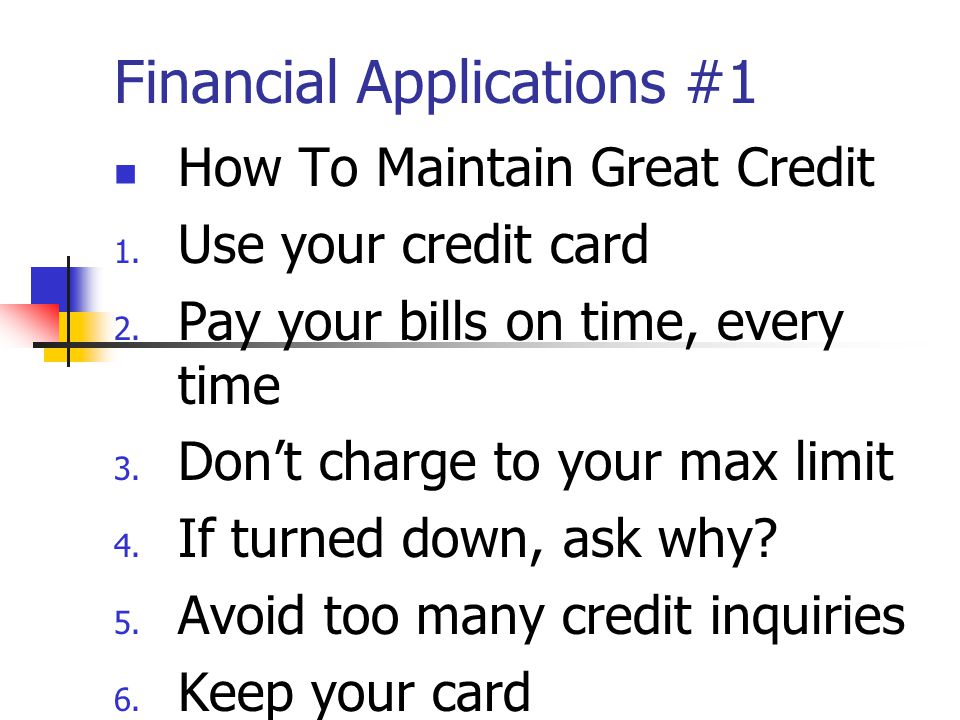 Financial Applications #1 How To Maintain Great Credit 1.