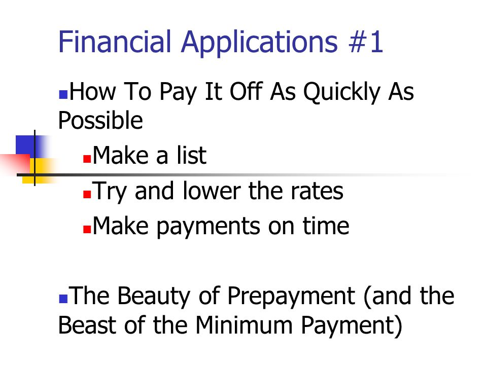 Financial Applications #1 How To Pay It Off As Quickly As Possible Make a list Try and lower the rates Make payments on time The Beauty of Prepayment (and the Beast of the Minimum Payment)