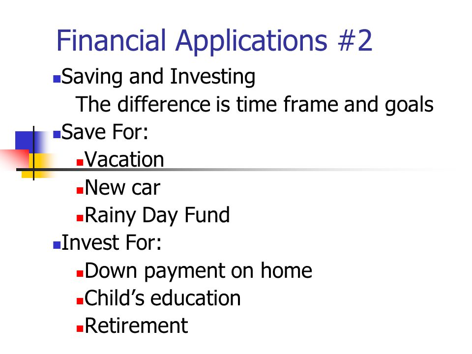Financial Applications #2 Saving and Investing The difference is time frame and goals Save For: Vacation New car Rainy Day Fund Invest For: Down payment on home Childs education Retirement