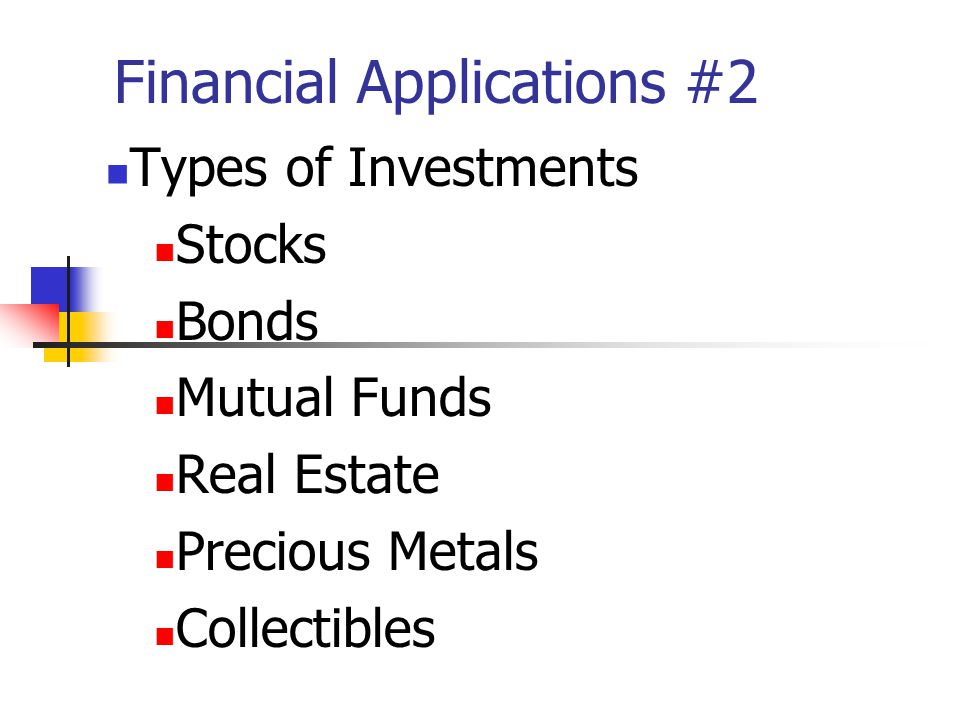 Financial Applications #2 Types of Investments Stocks Bonds Mutual Funds Real Estate Precious Metals Collectibles