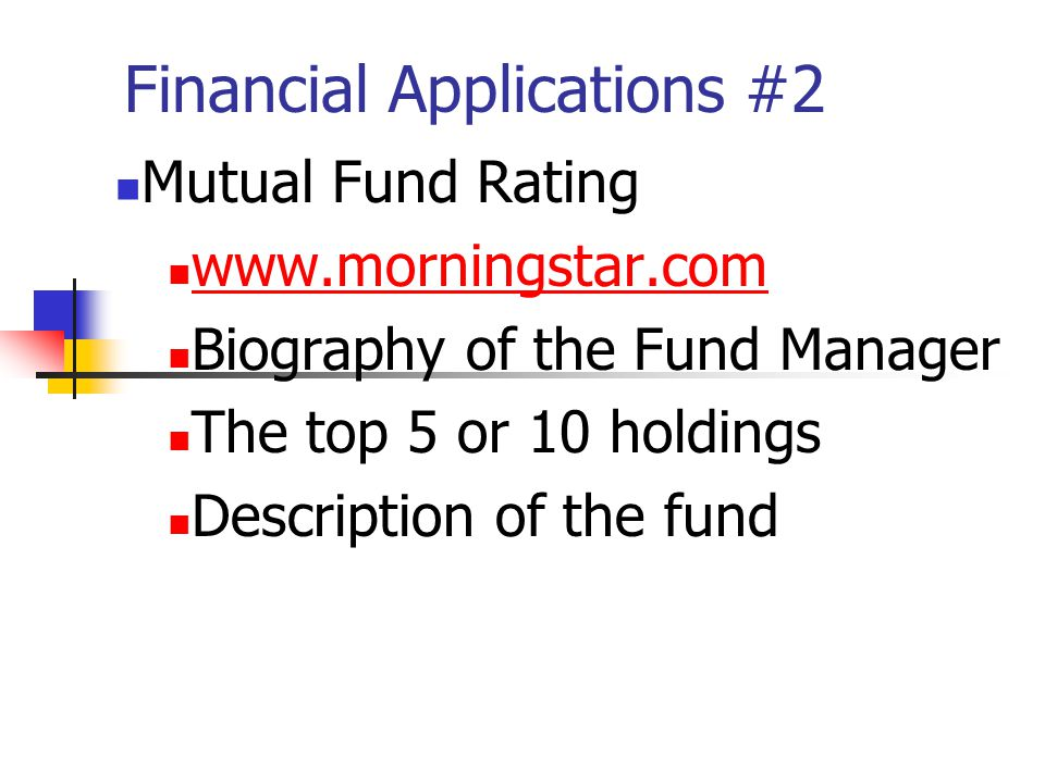 Financial Applications #2 Mutual Fund Rating www.morningstar.com Biography of the Fund Manager The top 5 or 10 holdings Description of the fund