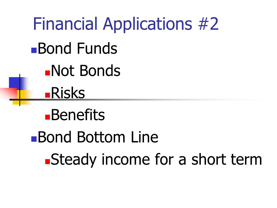 Financial Applications #2 Bond Funds Not Bonds Risks Benefits Bond Bottom Line Steady income for a short term