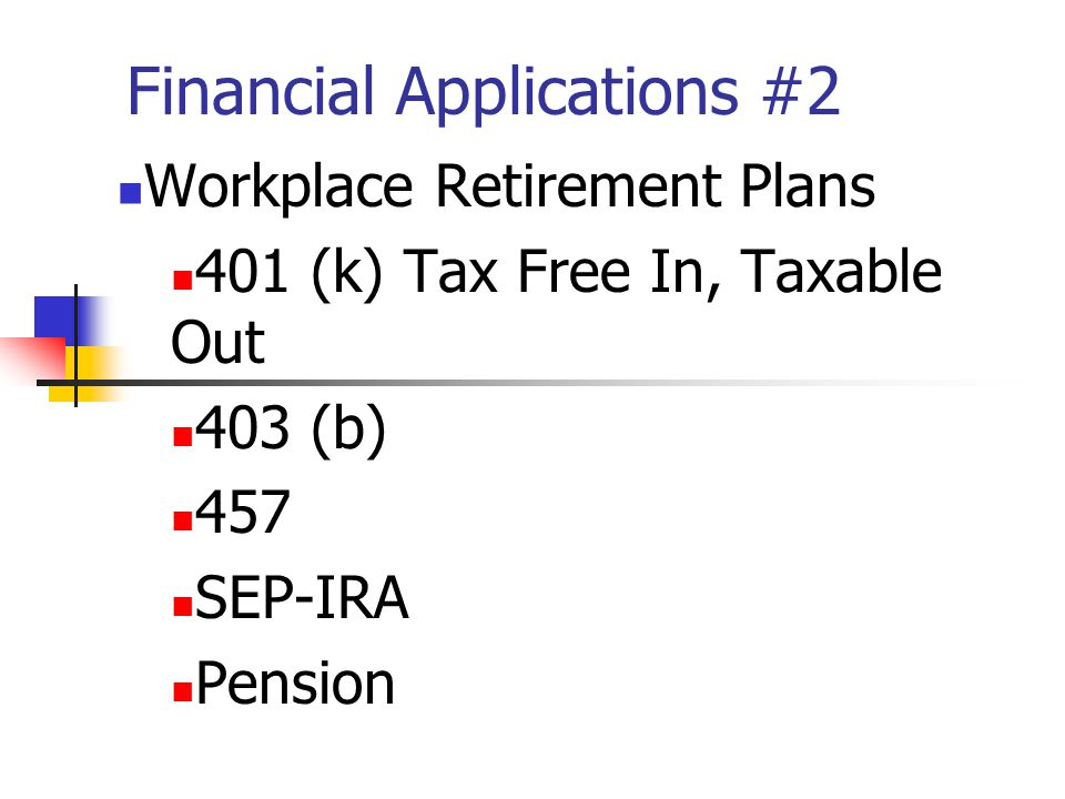 Financial Applications #2 Workplace Retirement Plans 401 (k) Tax Free In, Taxable Out 403 (b) 457 SEP-IRA Pension