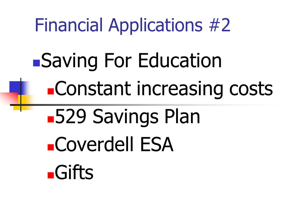 Financial Applications #2 Saving For Education Constant increasing costs 529 Savings Plan Coverdell ESA Gifts
