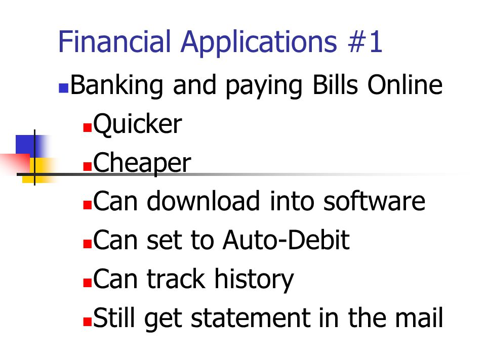 Financial Applications #1 Banking and paying Bills Online Quicker Cheaper Can download into software Can set to Auto-Debit Can track history Still get statement in the mail