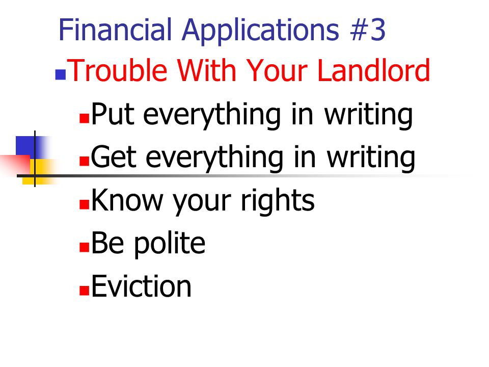 Financial Applications #3 Trouble With Your Landlord Put everything in writing Get everything in writing Know your rights Be polite Eviction