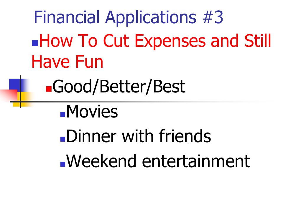 Financial Applications #3 How To Cut Expenses and Still Have Fun Good/Better/Best Movies Dinner with friends Weekend entertainment