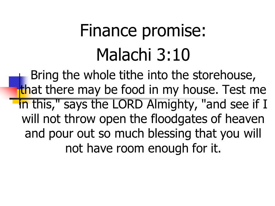 Finance promise: Malachi 3:10 Bring the whole tithe into the storehouse, that there may be food in my house.