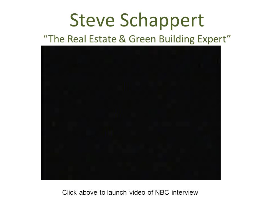 Steve Schappert The Real Estate & Green Building Expert Click above to launch video of NBC interview