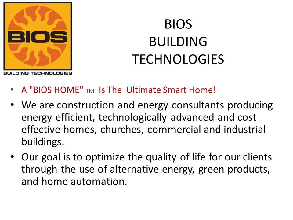 GREEN / ZERO ENERGY building products and equipment BIOS Homes TM is our trademarked product line of ZERO energy homes. BIOS BUILDING TECHNOLOGIES wil