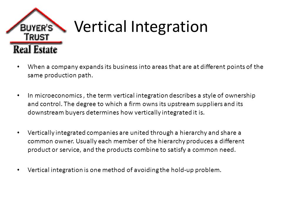 Vertical Integration When a company expands its business into areas that are at different points of the same production path.