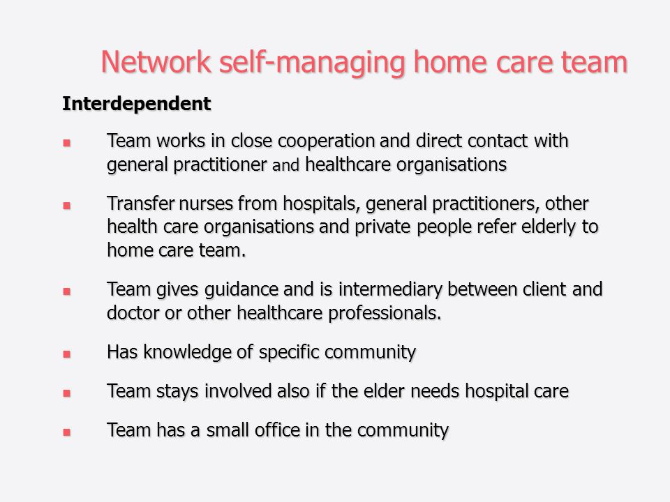 Network self-managing home care team Interdependent Team works in close cooperation and direct contact with general practitioner and healthcare organisations Team works in close cooperation and direct contact with general practitioner and healthcare organisations Transfer nurses from hospitals, general practitioners, other health care organisations and private people refer elderly to home care team.