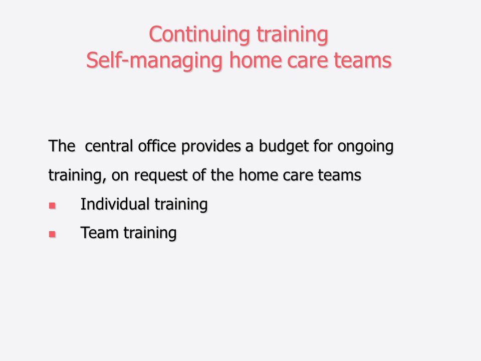 Continuing training Self-managing home care teams The central office provides a budget for ongoing training, on request of the home care teams Individual training Individual training Team training Team training