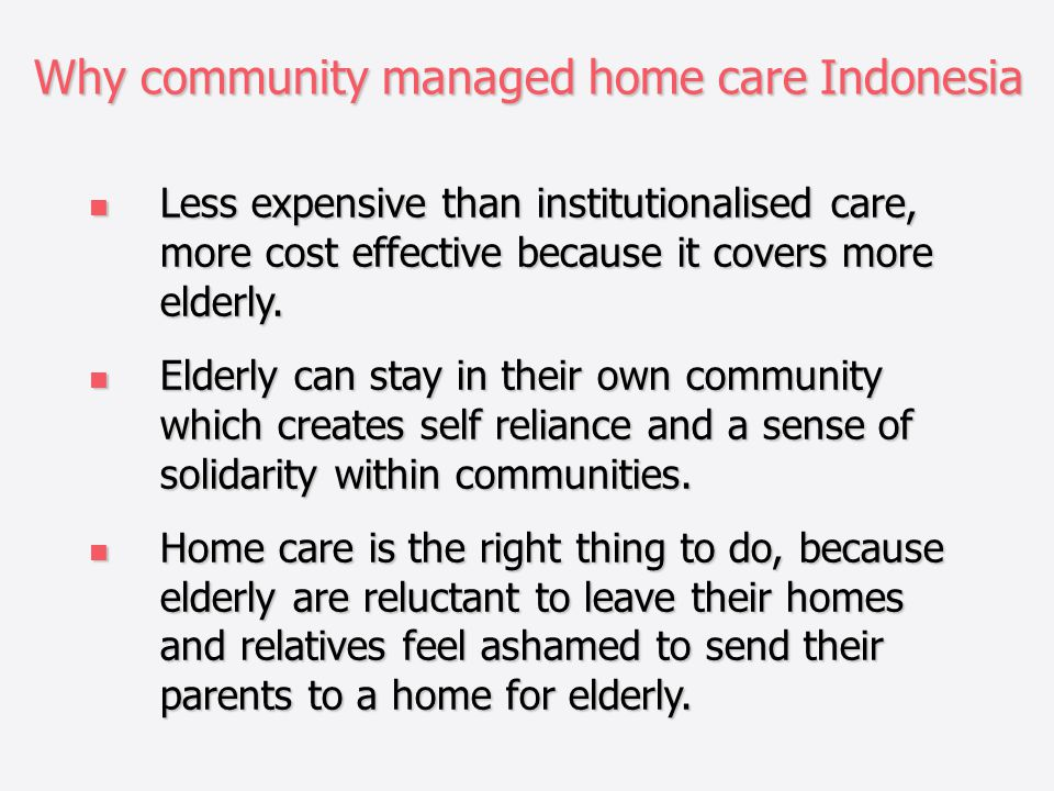 Why community managed home care Indonesia Less expensive than institutionalised care, more cost effective because it covers more elderly.