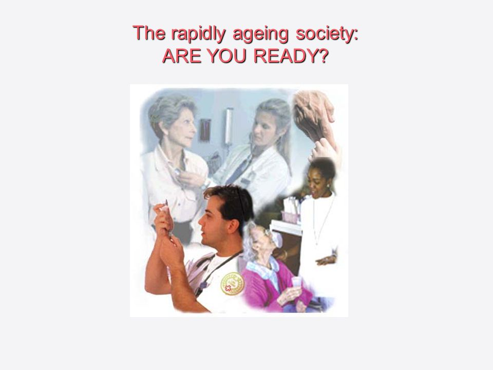 The rapidly ageing society: ARE YOU READY?