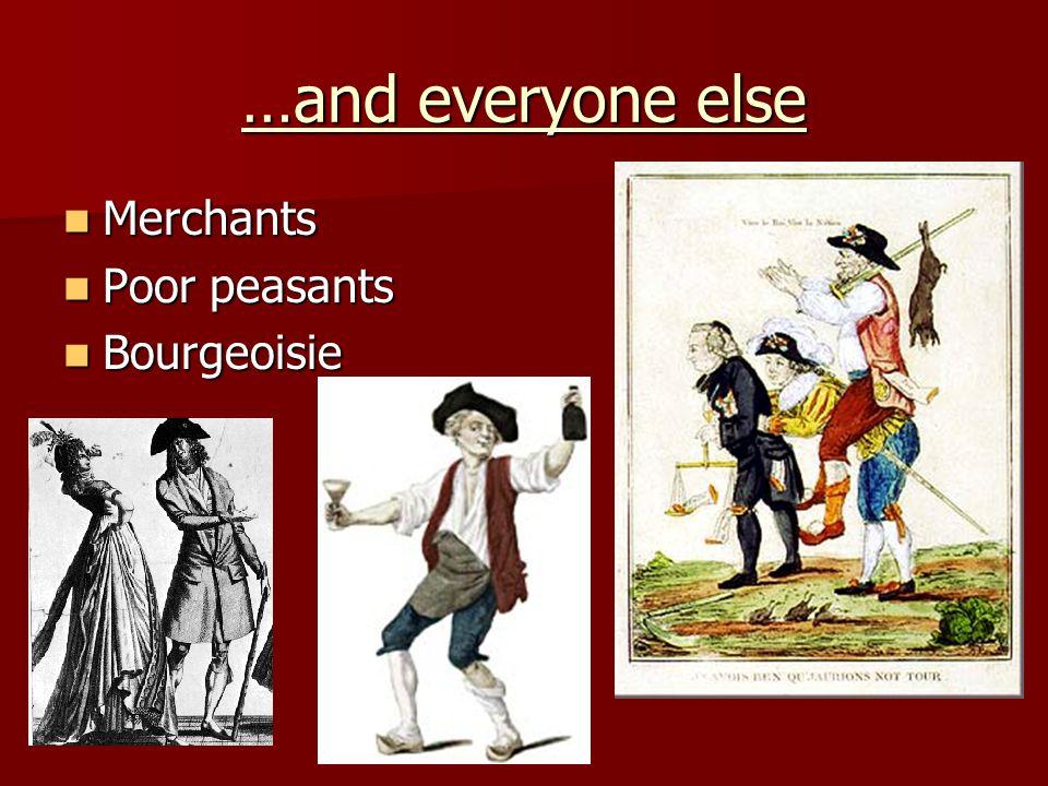 …and everyone else Merchants Merchants Poor peasants Poor peasants Bourgeoisie Bourgeoisie