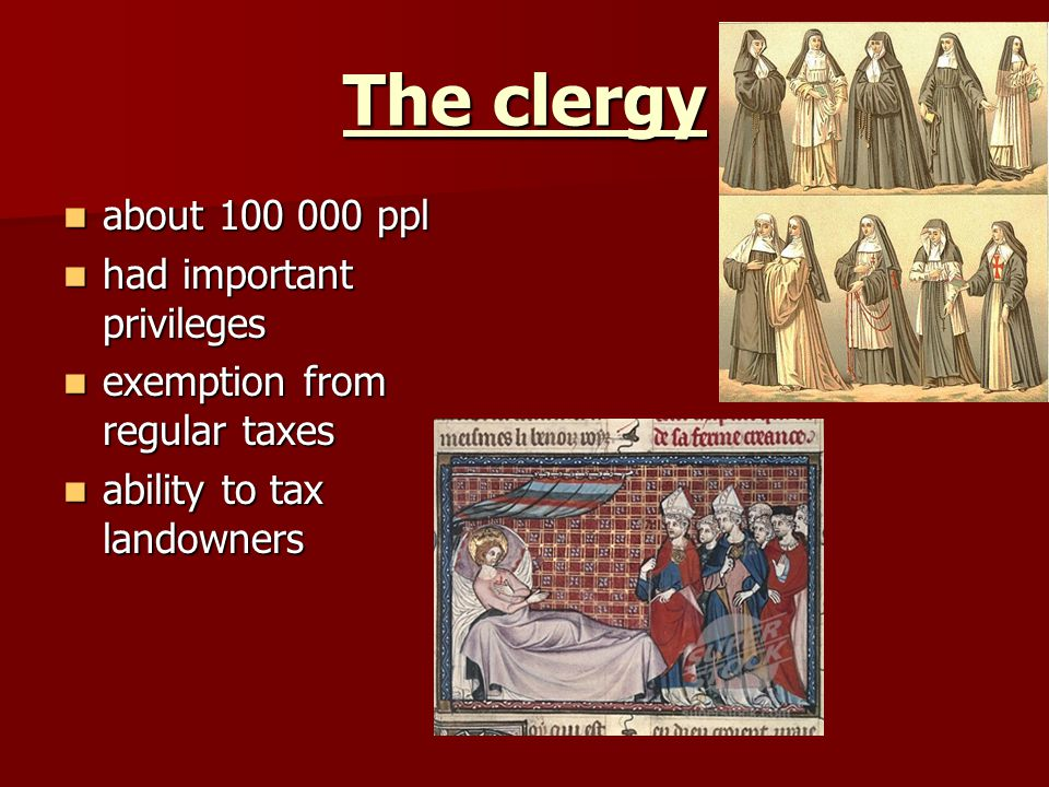 The clergy about 100 000 ppl about 100 000 ppl had important privileges had important privileges exemption from regular taxes exemption from regular taxes ability to tax landowners ability to tax landowners