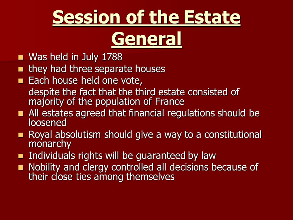 Session of the Estate General Was held in July 1788 Was held in July 1788 they had three separate houses they had three separate houses Each house held one vote, Each house held one vote, despite the fact that the third estate consisted of majority of the population of France All estates agreed that financial regulations should be loosened All estates agreed that financial regulations should be loosened Royal absolutism should give a way to a constitutional monarchy Royal absolutism should give a way to a constitutional monarchy Individuals rights will be guaranteed by law Individuals rights will be guaranteed by law Nobility and clergy controlled all decisions because of their close ties among themselves Nobility and clergy controlled all decisions because of their close ties among themselves