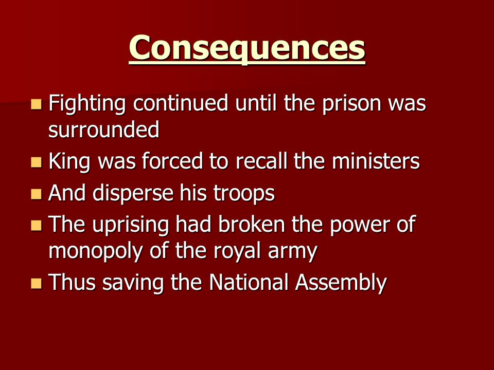 Consequences Fighting continued until the prison was surrounded Fighting continued until the prison was surrounded King was forced to recall the ministers King was forced to recall the ministers And disperse his troops And disperse his troops The uprising had broken the power of monopoly of the royal army The uprising had broken the power of monopoly of the royal army Thus saving the National Assembly Thus saving the National Assembly