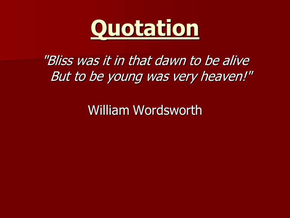 Quotation Bliss was it in that dawn to be alive But to be young was very heaven! William Wordsworth