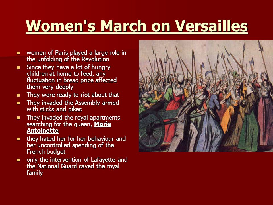 Women s March on Versailles women of Paris played a large role in the unfolding of the Revolution women of Paris played a large role in the unfolding of the Revolution Since they have a lot of hungry children at home to feed, any fluctuation in bread price affected them very deeply Since they have a lot of hungry children at home to feed, any fluctuation in bread price affected them very deeply They were ready to riot about that They were ready to riot about that They invaded the Assembly armed with sticks and pikes They invaded the Assembly armed with sticks and pikes They invaded the royal apartments searching for the queen, Marie Antoinette They invaded the royal apartments searching for the queen, Marie Antoinette they hated her for her behaviour and her uncontrolled spending of the French budget they hated her for her behaviour and her uncontrolled spending of the French budget only the intervention of Lafayette and the National Guard saved the royal family only the intervention of Lafayette and the National Guard saved the royal family