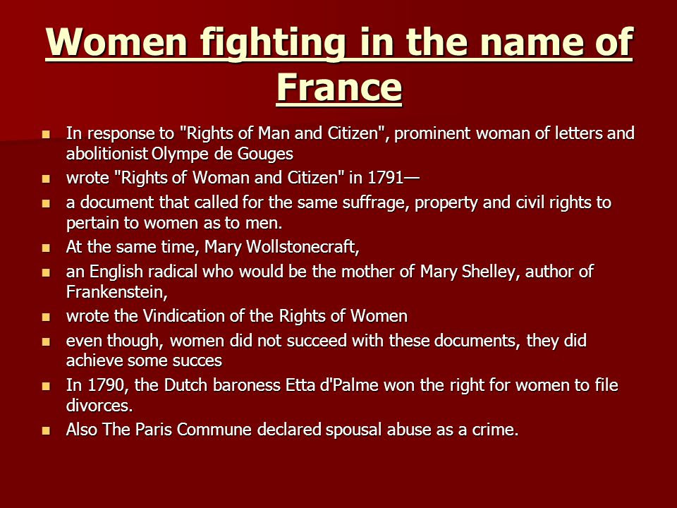 Women fighting in the name of France In response to Rights of Man and Citizen , prominent woman of letters and abolitionist Olympe de Gouges In response to Rights of Man and Citizen , prominent woman of letters and abolitionist Olympe de Gouges wrote Rights of Woman and Citizen in 1791 wrote Rights of Woman and Citizen in 1791 a document that called for the same suffrage, property and civil rights to pertain to women as to men.