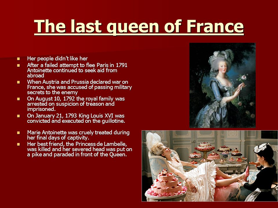 The last queen of France Her people didnt like her Her people didnt like her After a failed attempt to flee Paris in 1791 Antoinette continued to seek aid from abroad After a failed attempt to flee Paris in 1791 Antoinette continued to seek aid from abroad When Austria and Prussia declared war on France, she was accused of passing military secrets to the enemy When Austria and Prussia declared war on France, she was accused of passing military secrets to the enemy On August 10, 1792 the royal family was arrested on suspicion of treason and imprisoned.