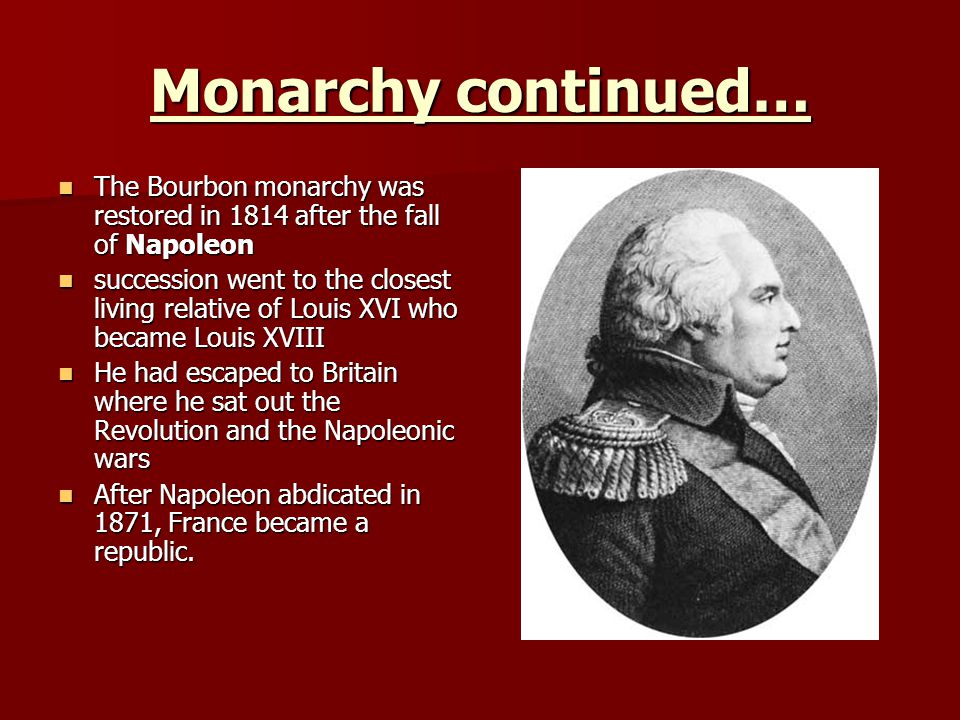 Monarchy continued… The Bourbon monarchy was restored in 1814 after the fall of Napoleon The Bourbon monarchy was restored in 1814 after the fall of Napoleon succession went to the closest living relative of Louis XVI who became Louis XVIII succession went to the closest living relative of Louis XVI who became Louis XVIII He had escaped to Britain where he sat out the Revolution and the Napoleonic wars He had escaped to Britain where he sat out the Revolution and the Napoleonic wars After Napoleon abdicated in 1871, France became a republic.