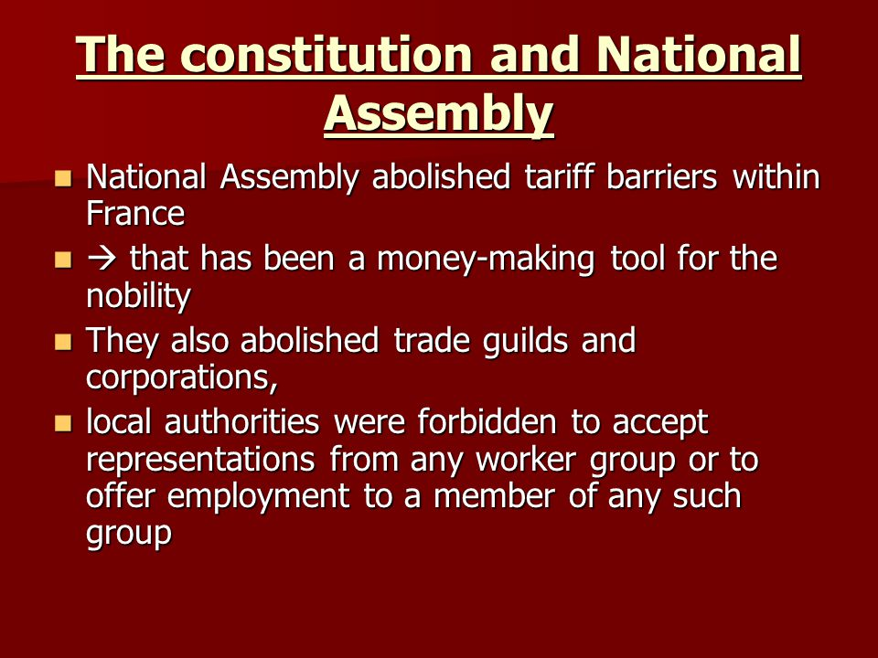 The constitution and National Assembly National Assembly abolished tariff barriers within France National Assembly abolished tariff barriers within France that has been a money-making tool for the nobility that has been a money-making tool for the nobility They also abolished trade guilds and corporations, They also abolished trade guilds and corporations, local authorities were forbidden to accept representations from any worker group or to offer employment to a member of any such group local authorities were forbidden to accept representations from any worker group or to offer employment to a member of any such group