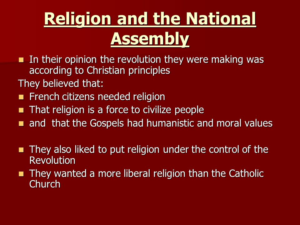 Religion and the National Assembly In their opinion the revolution they were making was according to Christian principles In their opinion the revolution they were making was according to Christian principles They believed that: French citizens needed religion French citizens needed religion That religion is a force to civilize people That religion is a force to civilize people and that the Gospels had humanistic and moral values and that the Gospels had humanistic and moral values They also liked to put religion under the control of the Revolution They also liked to put religion under the control of the Revolution They wanted a more liberal religion than the Catholic Church They wanted a more liberal religion than the Catholic Church