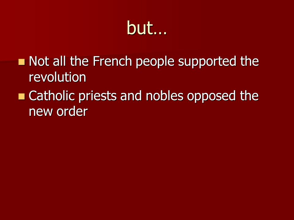 but… Not all the French people supported the revolution Not all the French people supported the revolution Catholic priests and nobles opposed the new