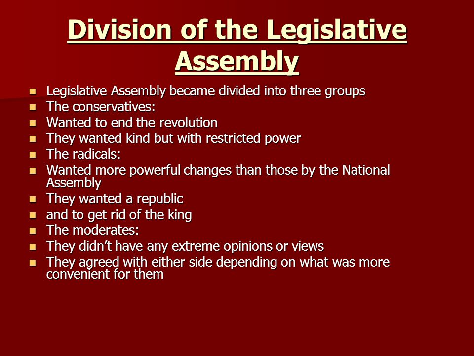 Division of the Legislative Assembly Legislative Assembly became divided into three groups Legislative Assembly became divided into three groups The conservatives: The conservatives: Wanted to end the revolution Wanted to end the revolution They wanted kind but with restricted power They wanted kind but with restricted power The radicals: The radicals: Wanted more powerful changes than those by the National Assembly Wanted more powerful changes than those by the National Assembly They wanted a republic They wanted a republic and to get rid of the king and to get rid of the king The moderates: The moderates: They didnt have any extreme opinions or views They didnt have any extreme opinions or views They agreed with either side depending on what was more convenient for them They agreed with either side depending on what was more convenient for them