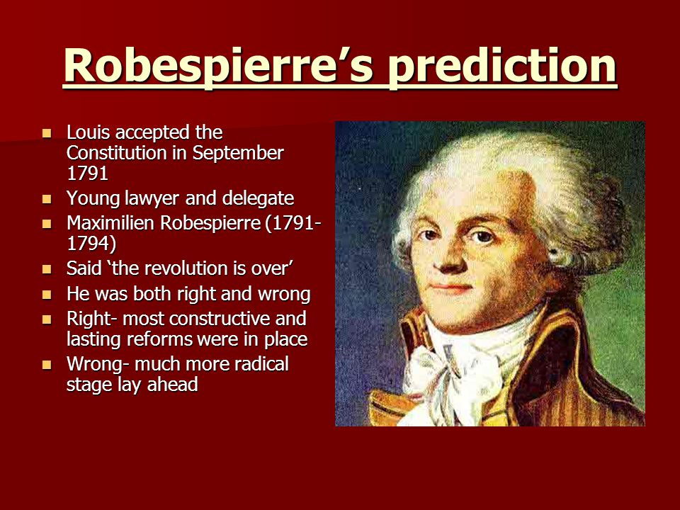 Robespierres prediction Louis accepted the Constitution in September 1791 Louis accepted the Constitution in September 1791 Young lawyer and delegate Young lawyer and delegate Maximilien Robespierre (1791- 1794) Maximilien Robespierre (1791- 1794) Said the revolution is over Said the revolution is over He was both right and wrong He was both right and wrong Right- most constructive and lasting reforms were in place Right- most constructive and lasting reforms were in place Wrong- much more radical stage lay ahead Wrong- much more radical stage lay ahead