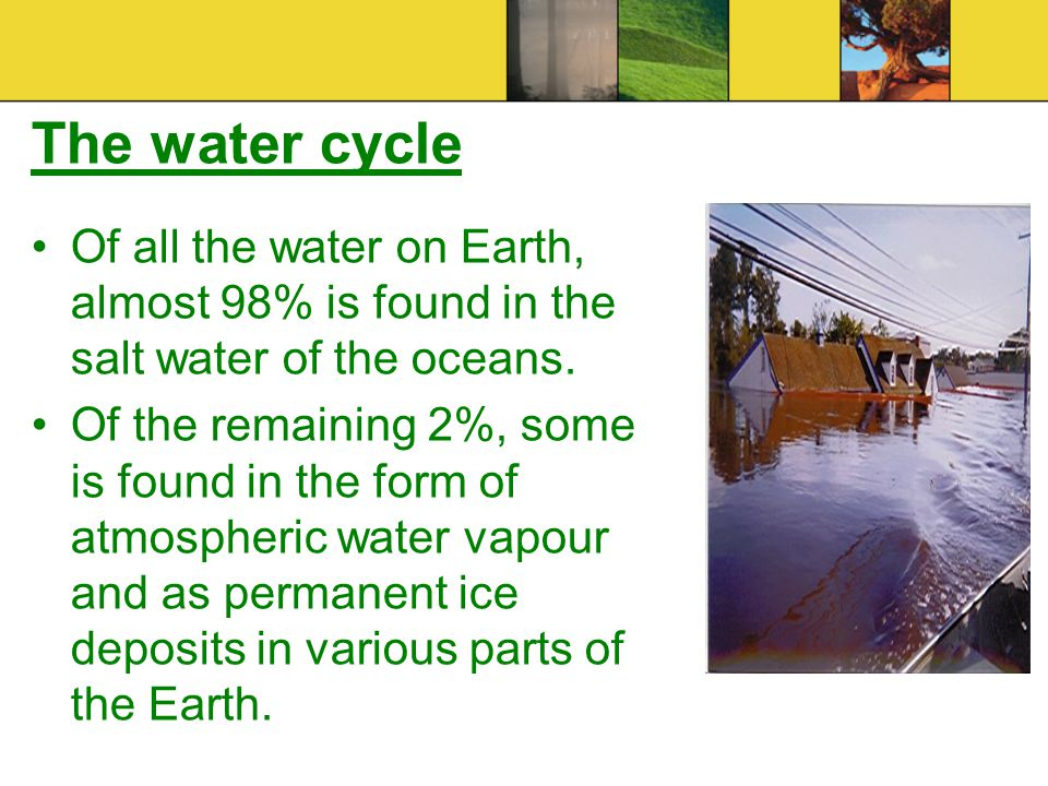 The water cycle Of all the water on Earth, almost 98% is found in the salt water of the oceans. Of the remaining 2%, some is found in the form of atmo