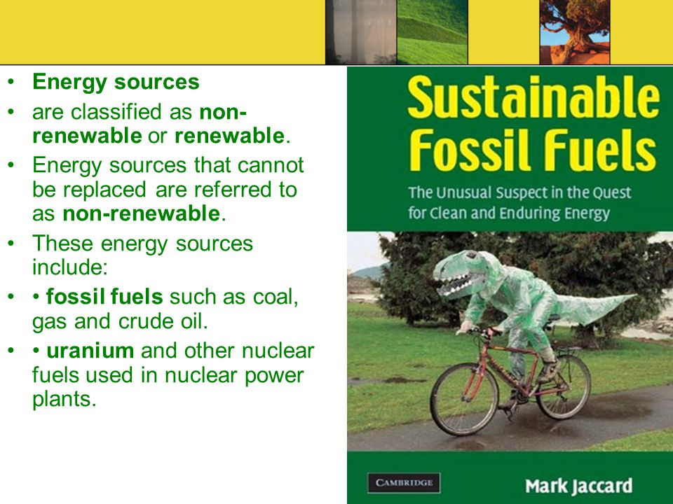 Energy sources are classified as non- renewable or renewable. Energy sources that cannot be replaced are referred to as non-renewable. These energy so