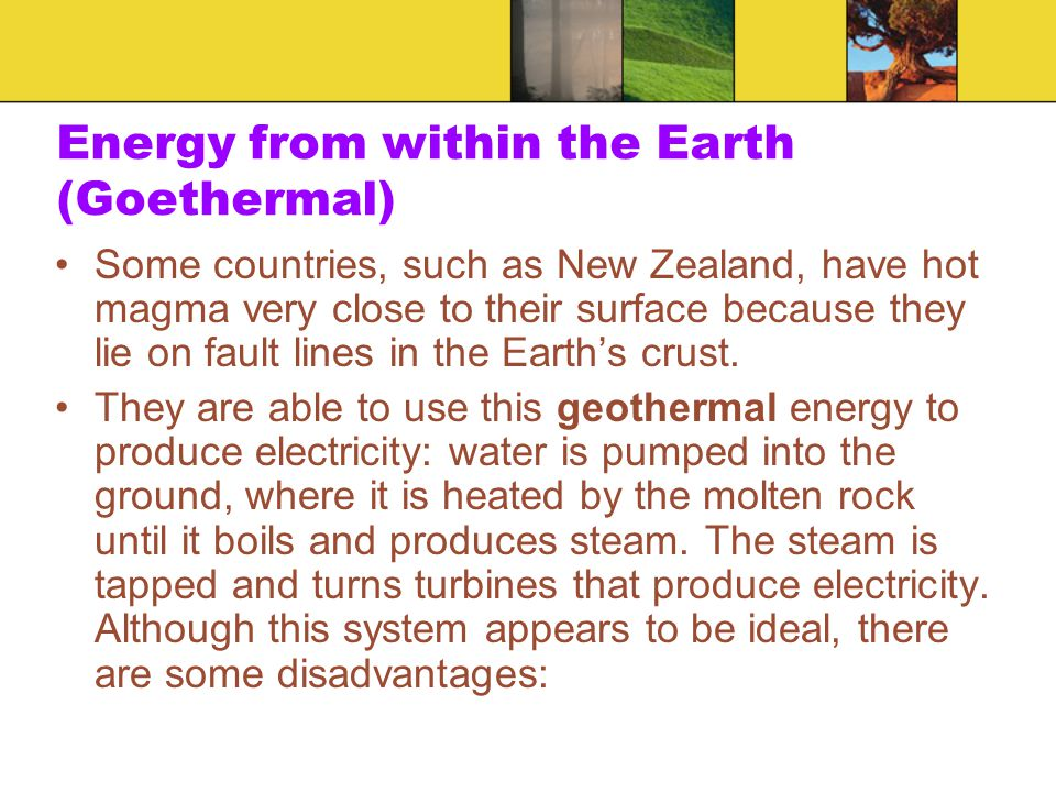 Energy from within the Earth (Goethermal) Some countries, such as New Zealand, have hot magma very close to their surface because they lie on fault li