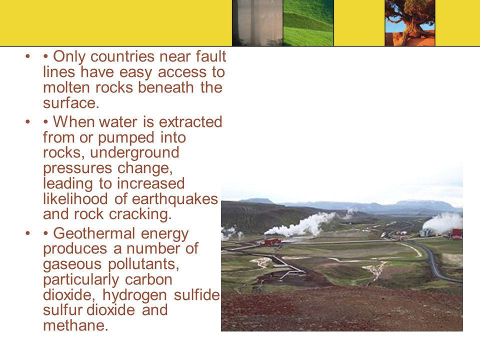 Only countries near fault lines have easy access to molten rocks beneath the surface. When water is extracted from or pumped into rocks, underground p