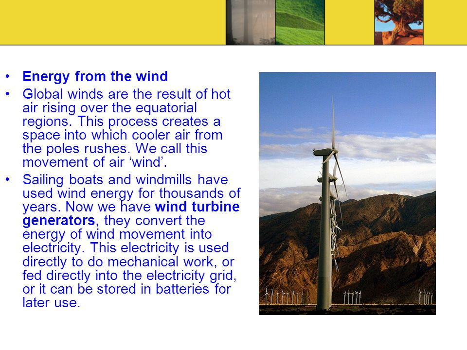 Energy from the wind Global winds are the result of hot air rising over the equatorial regions. This process creates a space into which cooler air fro