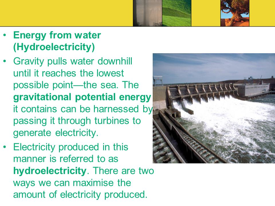 Energy from water (Hydroelectricity) Gravity pulls water downhill until it reaches the lowest possible pointthe sea. The gravitational potential energ