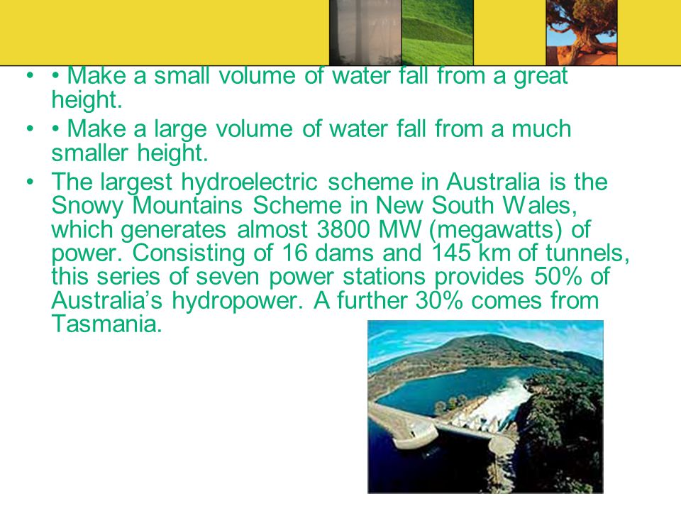Make a small volume of water fall from a great height. Make a large volume of water fall from a much smaller height. The largest hydroelectric scheme