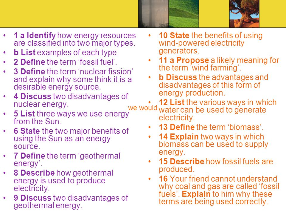 1 a Identify how energy resources are classified into two major types. b List examples of each type. 2 Define the term fossil fuel. 3 Define the term