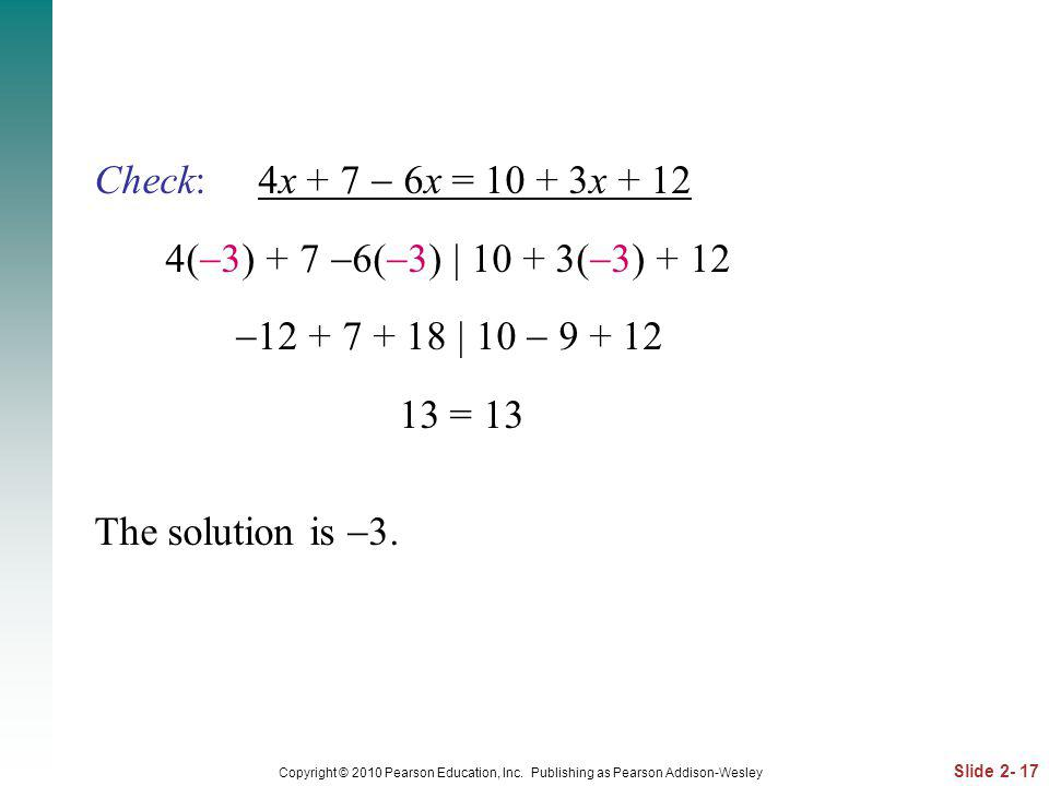 Slide 2- 17 Copyright © 2010 Pearson Education, Inc. Publishing as Pearson Addison-Wesley Check: 4x + 7 6x = 10 + 3x + 12 4( 3) + 7 6( 3) | 10 + 3( 3)