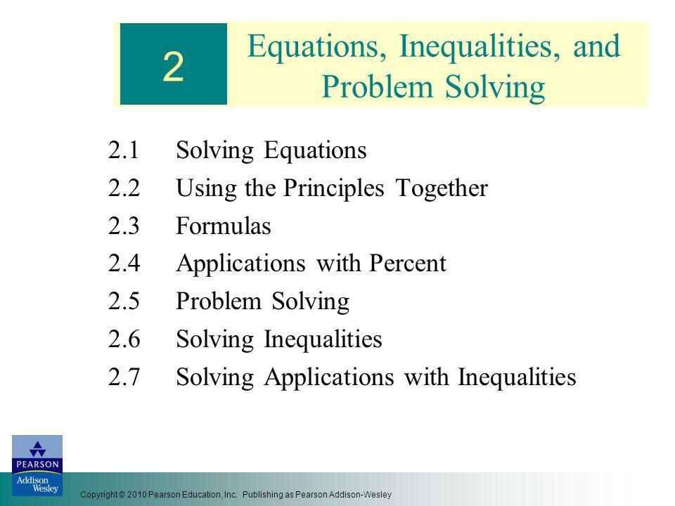 Equations, Inequalities, and Problem Solving 2.1Solving Equations 2.2Using the Principles Together 2.3Formulas 2.4Applications with Percent 2.5 Proble
